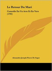 Le Retour Du Mari: Comedie En Un Acte Et En Vers (1792) - Alexandre-Joseph-Pierre De Segur