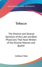 Tobacco: The Distinct and Several Opinions of the Late and Best Physicians That Have Written of the Diverse Natures and Qualiti