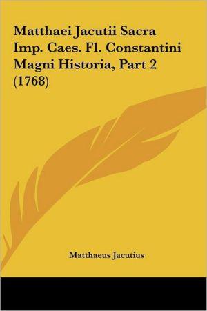 Matthaei Jacutii Sacra Imp. Caes. Fl. Constantini Magni Historia, Part 2 (1768) - Matthaeus Jacutius