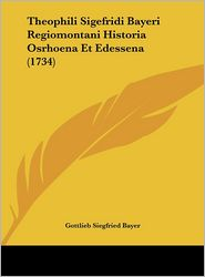 Theophili Sigefridi Bayeri Regiomontani Historia Osrhoena Et Edessena (1734) - Gottlieb Siegfried Bayer