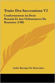 Traite Des Successions V2: Conformement Au Droit Romain Et Aux Ordonnances Du Royaume (1780) - Andre Barrigue De Montvalon
