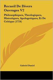 Recueil de Divers Ouvrages V2: Philosophiques, Theologiques, Historiques, Apologetiques, Et de Critique (1724)