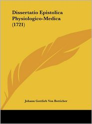 Dissertatio Epistolica Physiologico-Medica (1721) - Johann Gottlieb Von Botticher