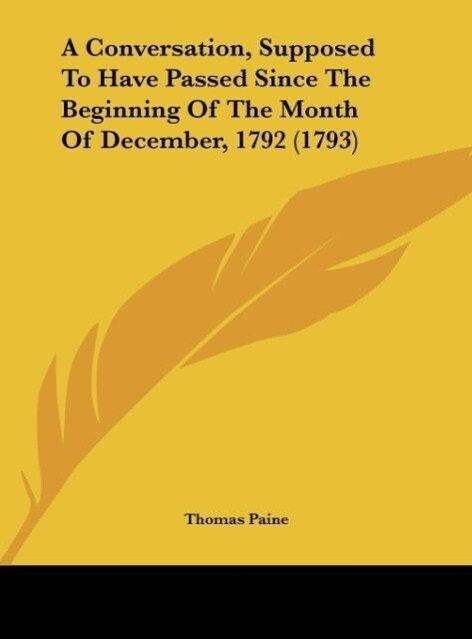A Conversation, Supposed To Have Passed Since The Beginning Of The Month Of December, 1792 (1793) als Buch von Thomas Paine - Kessinger Publishing, LLC