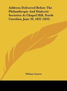 Gaston, William: Address Delivered Before The Philanthropic And Dialectic Societies At Chapel Hill, North Carolina, June 20, 1832 (1832)
