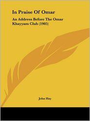 In Praise of Omar: An Address Before the Omar Khayyam Club (1905) - John Hay