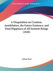 A Disquisition on Creation, Annihilation, the Future Existence, and Final Happiness of All Sentient Beings (1828) - Nathan Read