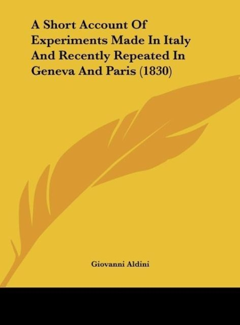 A Short Account Of Experiments Made In Italy And Recently Repeated In Geneva And Paris (1830) als Buch von Giovanni Aldini - Kessinger Publishing, LLC