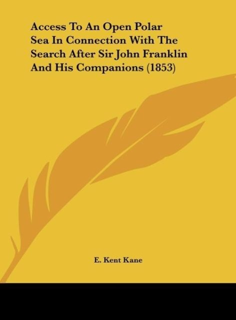 Access To An Open Polar Sea In Connection With The Search After Sir John Franklin And His Companions (1853) als Buch von E. Kent Kane - Kessinger Publishing, LLC