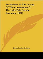 An Address at the Laying of the Cornerstone of the Lake Erie Female Seminary (1857) - Joseph Baugher Bittinger