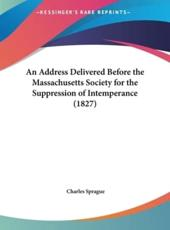 An Address Delivered Before the Massachusetts Society for the Suppression of Intemperance (1827) - Charles Sprague