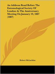 An Address Read Before The Entomological Society Of London At The Anniversary Meeting On January 19, 1887 (1887) - Robert McLachlan