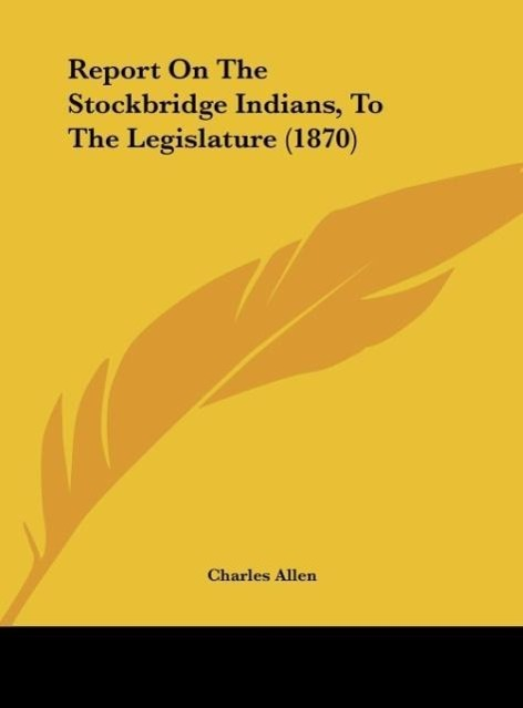 Report On The Stockbridge Indians, To The Legislature (1870) als Buch von Charles Allen - Kessinger Publishing, LLC