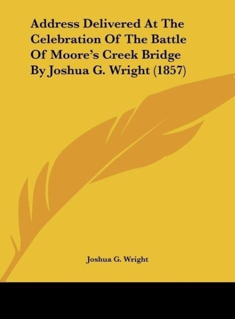 Address Delivered At The Celebration Of The Battle Of Moore´s Creek Bridge By Joshua G. Wright (1857) als Buch von Joshua G. Wright - Joshua G. Wright