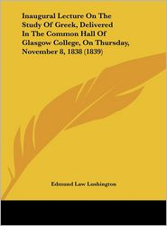 Inaugural Lecture on the Study of Greek, Delivered in the Common Hall of Glasgow College, on Thursday, November 8, 1838 (1839) - Edmund Law Lushington