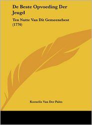 De Beste Opvoeding Der Jeugd: Ten Nutte Van Dit Gemeenebest (1776) - Kornelis Van Der Palm