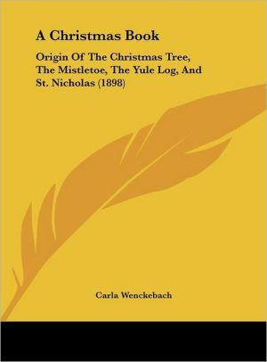 A Christmas Book: Origin Of The Christmas Tree, The Mistletoe, The Yule Log, And St. Nicholas (1898) - Carla Wenckebach
