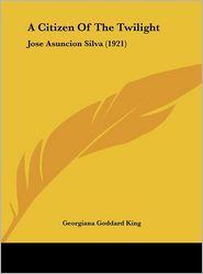 A Citizen Of The Twilight: Jose Asuncion Silva (1921) - Georgiana Goddard King