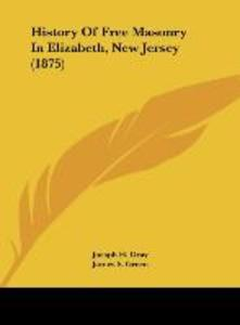 History Of Free Masonry In Elizabeth, New Jersey (1875) als Buch von Joesph H. Gray, James S. Green, L. W. Oakley - Joesph H. Gray, James S. Green, L. W. Oakley