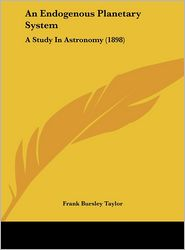 An Endogenous Planetary System: A Study In Astronomy (1898) - Frank Bursley Taylor