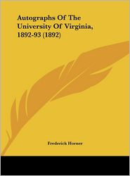 Autographs Of The University Of Virginia, 1892-93 (1892) - Frederick Horner