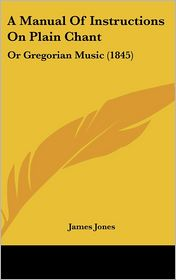 A Manual of Instructions on Plain Chant: Or Gregorian Music (1845) - James Jones