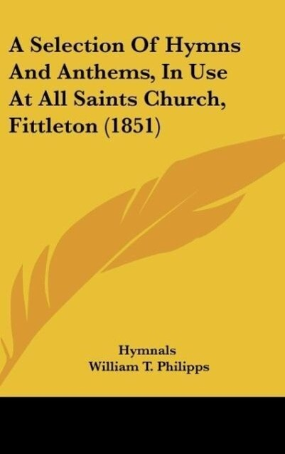 A Selection Of Hymns And Anthems, In Use At All Saints Church, Fittleton (1851) als Buch von Hymnals, William T. Philipps - Hymnals, William T. Philipps