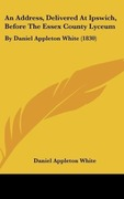 White, Daniel Appleton: An Address, Delivered At Ipswich, Before The Essex County Lyceum