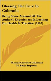 Chasing The Cure In Colorado: Being Some Account Of The Author's Experiences In Looking For Health In The West (1907) - Thomas Crawford Galbreath, M. Bates Stephens (Introduction)