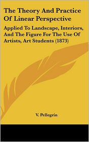 The Theory and Practice of Linear Perspective: Applied to Landscape, Interiors, and the Figure for the Use of Artists, Art Students (1873) - V. Pellegrin