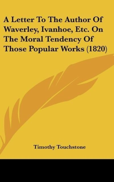 A Letter To The Author Of Waverley, Ivanhoe, Etc. On The Moral Tendency Of Those Popular Works (1820) als Buch von Timothy Touchstone - Kessinger Publishing, LLC