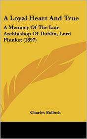 A Loyal Heart And True: A Memory Of The Late Archbishop Of Dublin, Lord Plunket (1897) - Charles Bullock (Editor)