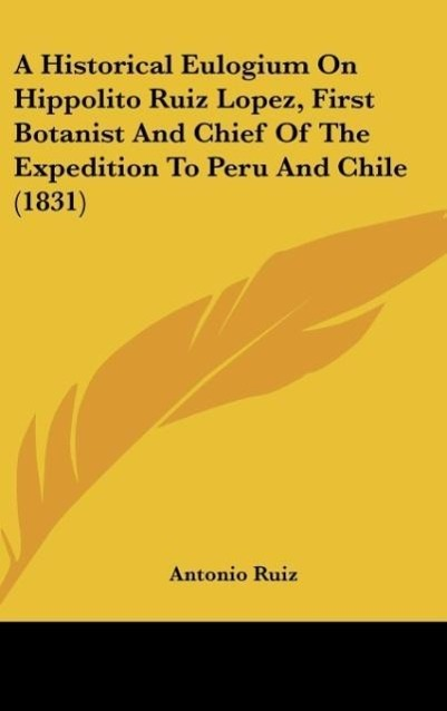 A Historical Eulogium On Hippolito Ruiz Lopez, First Botanist And Chief Of The Expedition To Peru And Chile (1831) als Buch von Antonio Ruiz - Kessinger Publishing, LLC