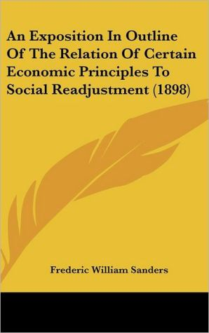 An Exposition In Outline Of The Relation Of Certain Economic Principles To Social Readjustment (1898) - Frederic William Sanders