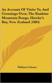An Account of Visits To, and Crossings Over, the Ruahine Mountain Range, Hawke's Bay, New Zealand (1884) - William Colenso