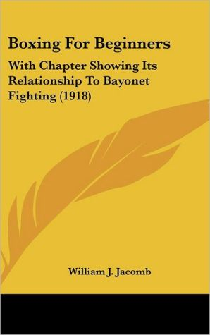 Boxing For Beginners: With Chapter Showing Its Relationship To Bayonet Fighting (1918) - William J. Jacomb
