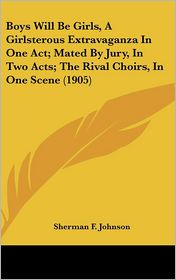 Boys Will Be Girls, A Girlsterous Extravaganza In One Act; Mated By Jury, In Two Acts; The Rival Choirs, In One Scene (1905) - Sherman F. Johnson