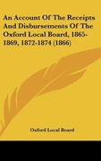 Oxford Local Board: An Account Of The Receipts And Disbursements Of The Oxford Local Board, 1865-1869, 1872-1874 (1866)