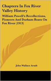 Chapters In Fox River Valley History: William Powell's Recollections, Pioneers And Durham Boats On Fox River (1913) - John Wallace Arndt