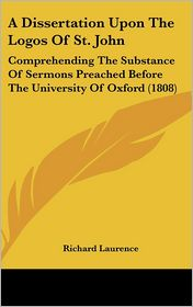 A Dissertation Upon the Logos of St. John: Comprehending the Substance of Sermons Preached Before the University of Oxford (1808) - Richard Laurence