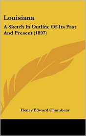 Louisiana: A Sketch In Outline Of Its Past And Present (1897) - Henry Edward Chambers