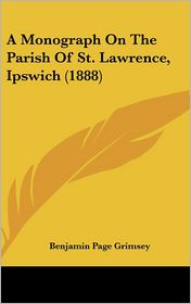 A Monograph On The Parish Of St. Lawrence, Ipswich (1888) - Benjamin Page Grimsey