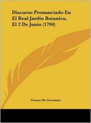 Discurso Pronunciado En El Real Jardin Botanico, El 2 De Junio (1794) - Vicente De Cervantes