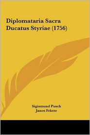 Diplomataria Sacra Ducatus Styriae (1756) - Sigismund Pusch, Janos Fekete, Johannes F. Christiani