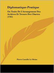 Diplomatique-Pratique: Ou Traite De L'Arrangement Des Archives Et Tresors Des Chartes (1765) - Pierre Camille Le Moine