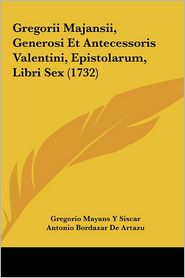 Gregorii Majansii, Generosi Et Antecessoris Valentini, Epistolarum, Libri Sex (1732) - Gregorio Mayans Y Siscar, Antonio Bordazar De Artazu