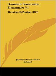 Geometrie Souterraine, Elementaire V1: Theorique Et Pratique (1787) - Jean Pierre Francois Guillot Duhamel