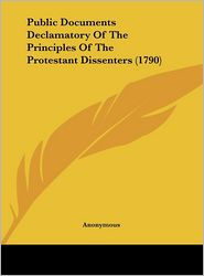 Public Documents Declamatory of the Principles of the Protestant Dissenters (1790) - Anonymous