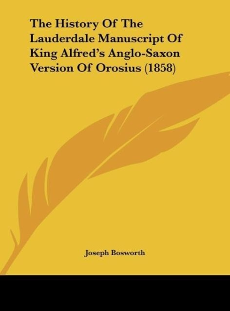 The History Of The Lauderdale Manuscript Of King Alfred´s Anglo-Saxon Version Of Orosius (1858) als Buch von Joseph Bosworth - Kessinger Publishing, LLC