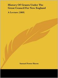 History of Grants Under the Great Council for New England: A Lecture (1869) - Samuel Foster Haven
